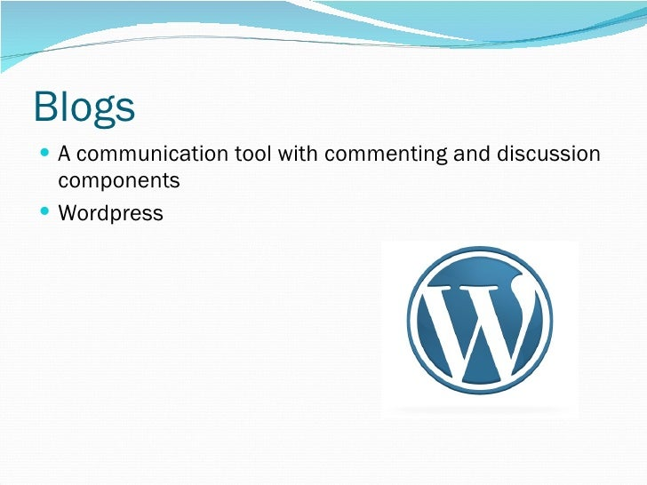 Blogs <ul><li>A communication tool with commenting and discussion components </li></ul><ul><li>Wordpress </li></ul>