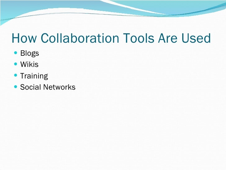 How Collaboration Tools Are Used <ul><li>Blogs </li></ul><ul><li>Wikis </li></ul><ul><li>Training </li></ul><ul><li>Social...