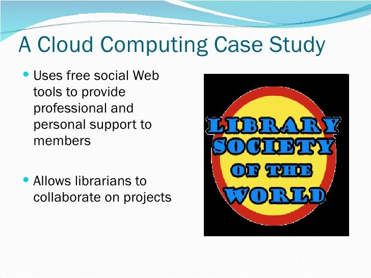 A Cloud Computing Case Study <ul><li>Uses free social Web tools to provide professional and personal support to members </...