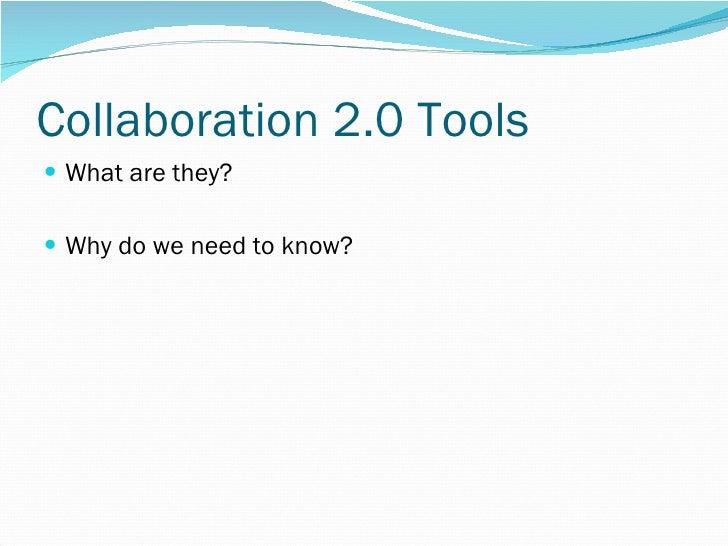 Collaboration 2.0 Tools <ul><li>What are they? </li></ul><ul><li>Why do we need to know? </li></ul>