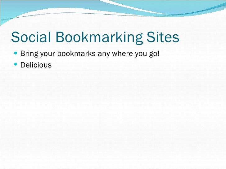 Social Bookmarking Sites <ul><li>Bring your bookmarks any where you go! </li></ul><ul><li>Delicious </li></ul>