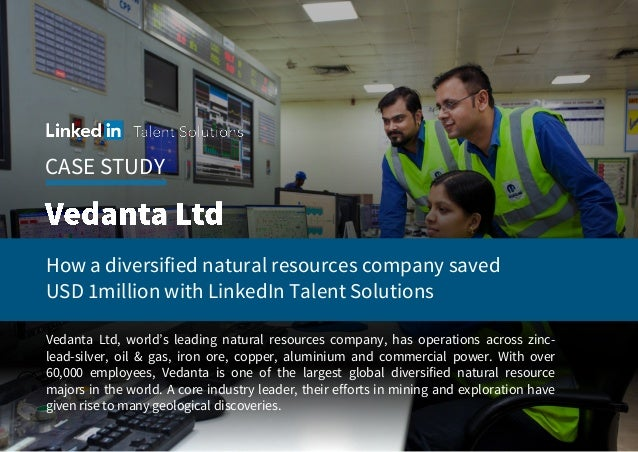 CASE STUDY How a diversified natural resources company saved USD 1million with LinkedIn Talent Solutions Vedanta Ltd, worl...