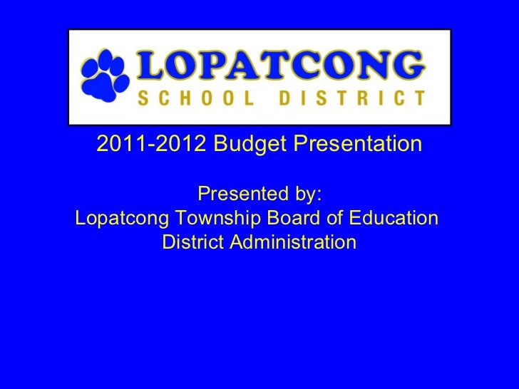2011-2012 Budget Presentation Presented by: Lopatcong Township Board of Education  District Administration