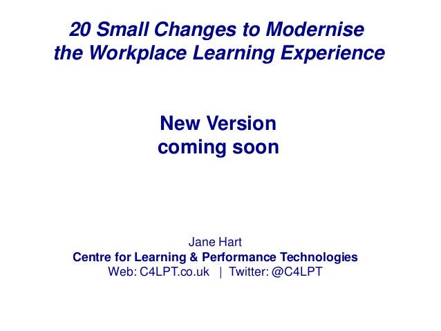 20 Small Changes to Modernise the Workplace Learning Experience New Version coming soon Jane Hart Centre for Learning & Pe...