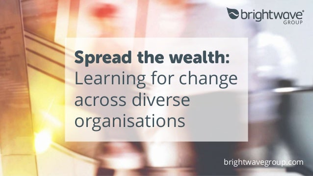 Spread the wealth: Learning for change across diverse organisations brightwavegroup.com