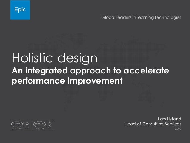 Holistic design An integrated approach to accelerate performance improvement Lars Hyland Head of Consulting Services Epic ...