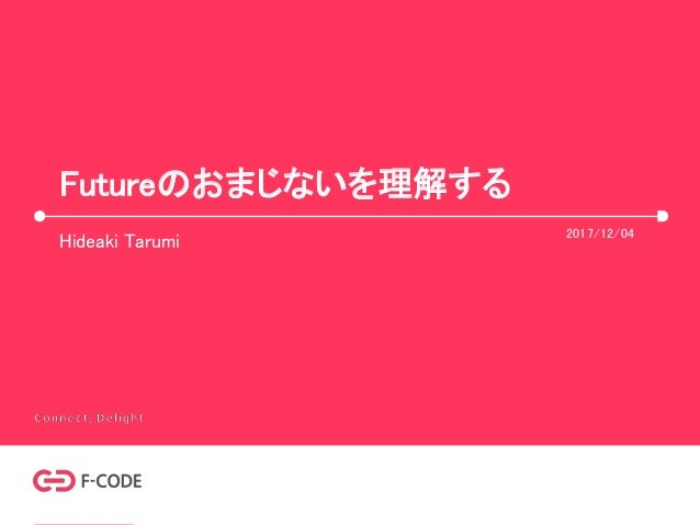 Futureのおまじないを理解する Hideaki Tarumi 2017/12/04