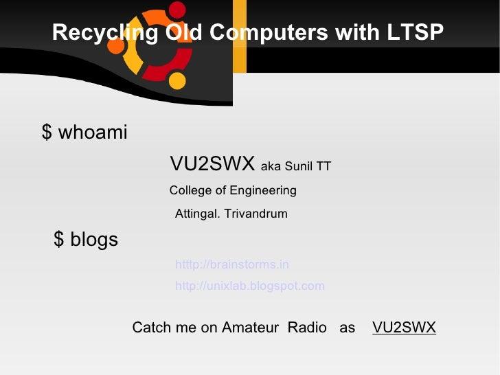 Recycling Old Computers with LTSP <ul><li>$ whoami </li></ul><ul><li>VU2SWX  aka Sunil TT </li></ul><ul><li>College of Eng...