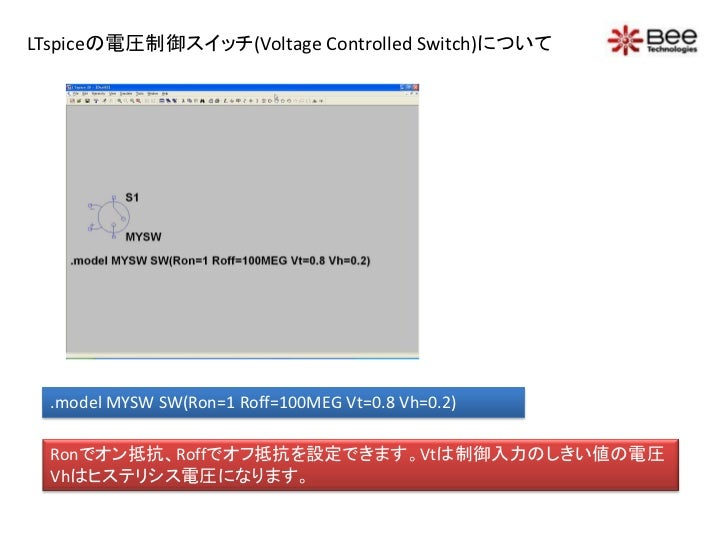 LTspiceの電圧制御スイッチ(Voltage Controlled Switch)について  .model MYSW SW(Ron=1 Roff=100MEG Vt=0.8 Vh=0.2)  Ronでオン抵抗、Roffでオフ抵抗を設定できま...