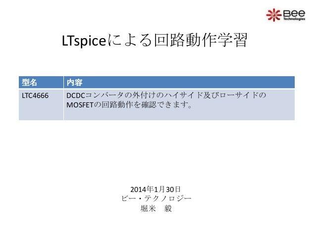 LTspiceによる回路動作学習 型名  内容  LTC4666  DCDCコンバータの外付けのハイサイド及びローサイドの MOSFETの回路動作を確認できます。  2014年1月30日 ビー・テクノロジー 堀米 毅