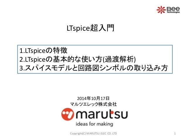 LTspice超入門  1.LTspiceの特徴  2.LTspiceの基本的な使い方(過渡解析)  3.スパイスモデルと回路図シンボルの取り込み方  2014年10月17日  マルツエレック株式会社  Copyright(C) MARUTSU...