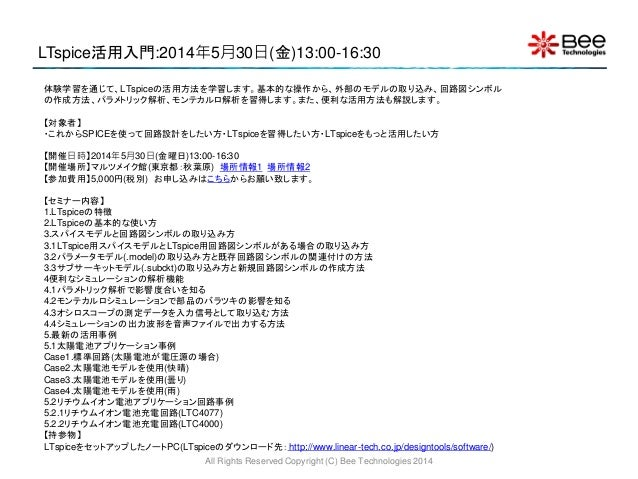 LTspice活用入門:2014年5月30日(金)13:00-16:30 All Rights Reserved Copyright (C) Bee Technologies 2014 体験学習を通じて、LTspiceの活用方法を学習します。基...