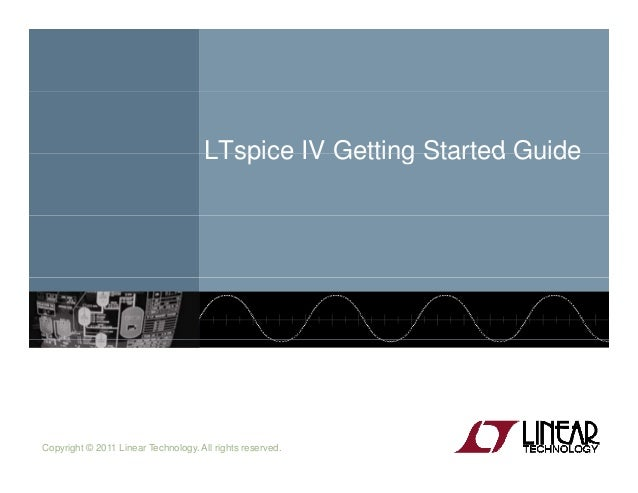 LTspice IV Getting Started GuideLTspice IV Getting Started Guide Copyright © 2011 Linear Technology. All rights reserved.