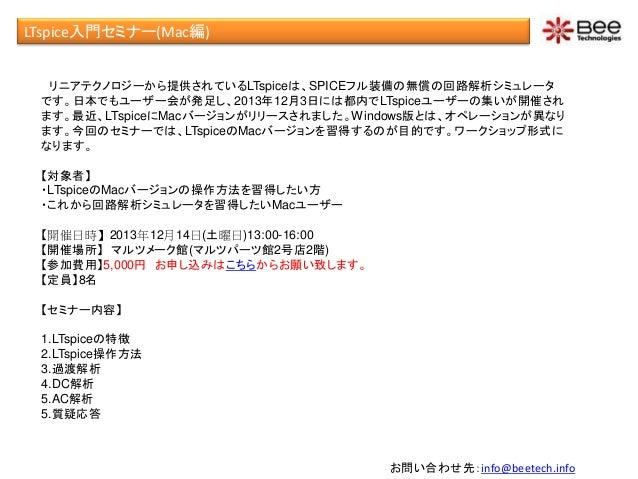 LTspice入門セミナー(Mac編) リニアテクノロジーから提供されているLTspiceは、SPICEフル装備の無償の回路解析シミュレータ です。日本でもユーザー会が発足し、2013年12月3日には都内でLTspiceユーザーの集いが開催され...