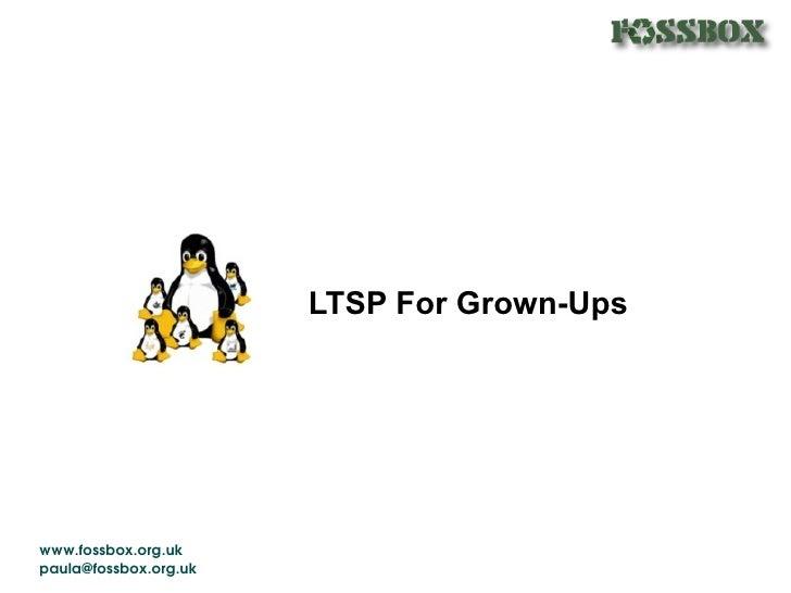 LTSP For Grown-Ups     www.fossbox.org.uk paula@fossbox.org.uk