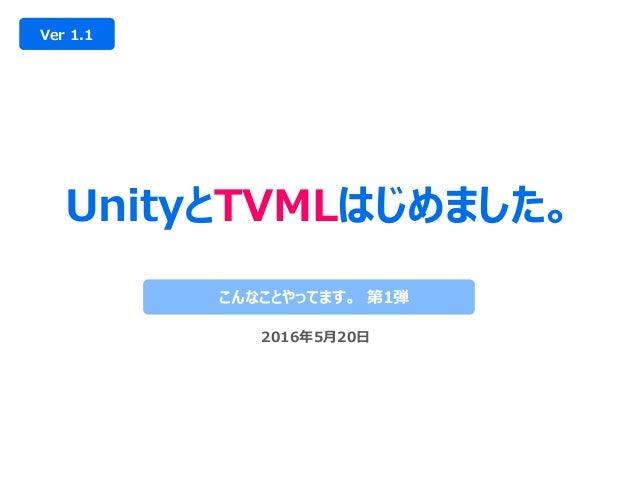 UnityとTVMLはじめました。 Ver 1.1 こんなことやってます。 第1弾 2016年5月20日