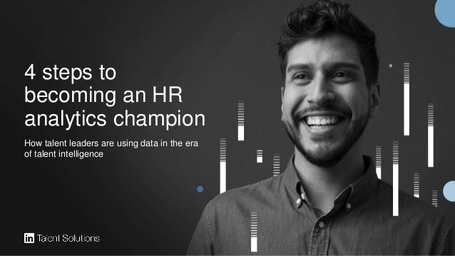 4 steps to becoming an HR analytics champion How talent leaders are using data in the era of talent intelligence