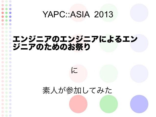 YAPC::ASIA 2013 エンジニアのエンジニアによるエン ジニアのためのお祭り 素人が参加してみた に