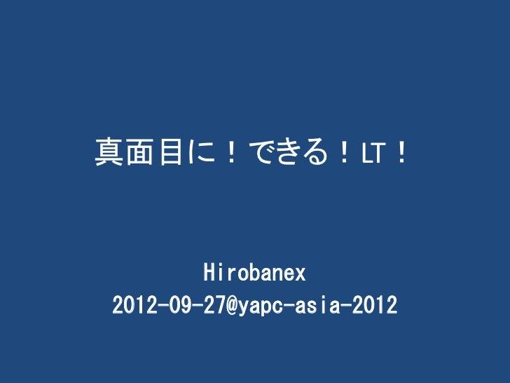 真面目に!できる!LT!        Hirobanex2012-09-27@yapc-asia-2012