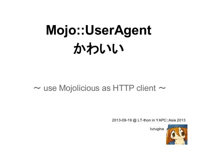 Mojo::UserAgent かわいい ~ use Mojolicious as HTTP client ~ 2013-09-19 @ LT-thon in YAPC::Asia 2013 turugina