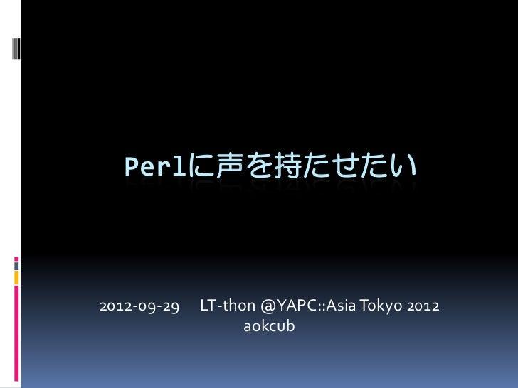 Perlに声を持たせたい2012-09-29   LT-thon @YAPC::Asia Tokyo 2012                   aokcub