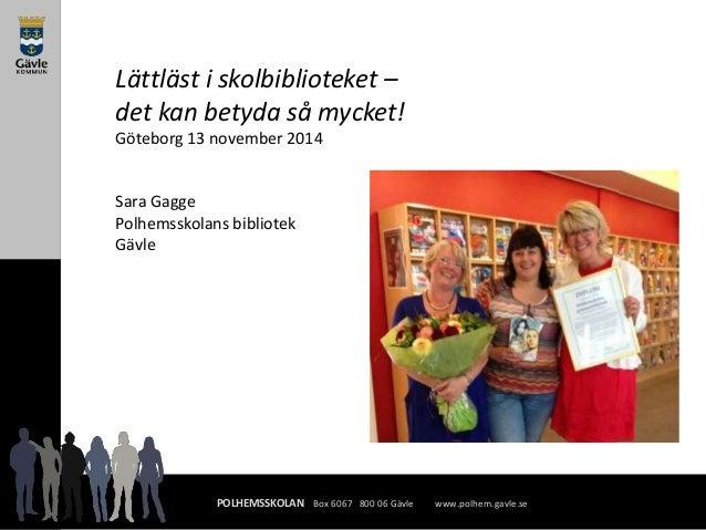 Lättläst i skolbiblioteket –  det kan betyda så mycket!  Göteborg 13 november 2014  Sara Gagge  Polhemsskolans bibliotek  ...
