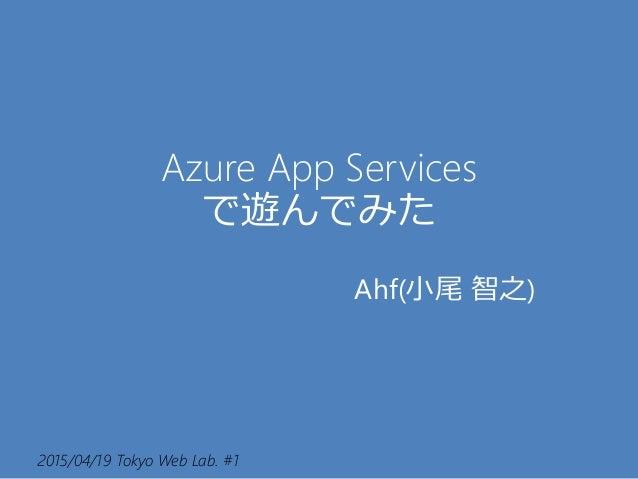 2015/04/19 Tokyo Web Lab. #1 Azure App Services で遊んでみた Ahf(小尾 智之)