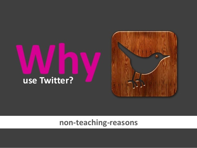 Why use Twitter?  non-teaching-reasons