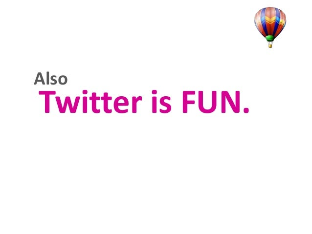 Also  Twitter is FUN.