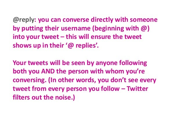 @reply: you can converse directly with someone by putting their username (beginning with @) into your tweet – this will en...