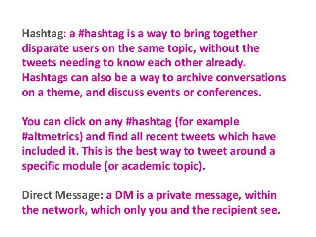 Hashtag: a #hashtag is a way to bring together disparate users on the same topic, without the tweets needing to know each ...