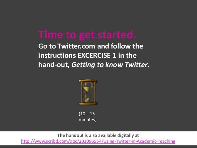 Time to get started. Go to Twitter.com and follow the instructions EXCERCISE 1 in the hand-out, Getting to know Twitter.  ...
