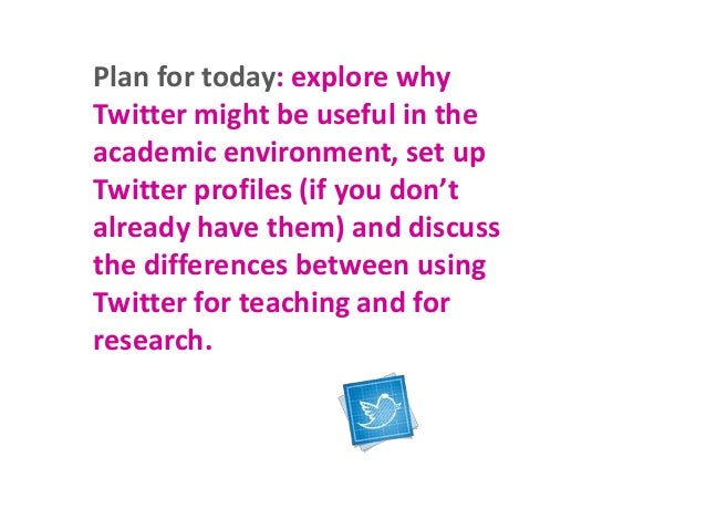 Plan for today: explore why Twitter might be useful in the academic environment, set up Twitter profiles (if you don't alr...