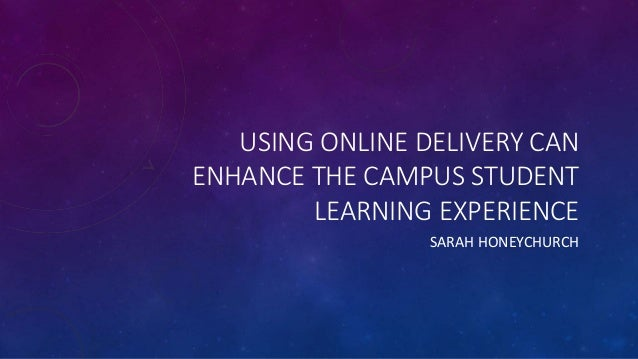 USING ONLINE DELIVERY CAN ENHANCE THE CAMPUS STUDENT LEARNING EXPERIENCE SARAH HONEYCHURCH