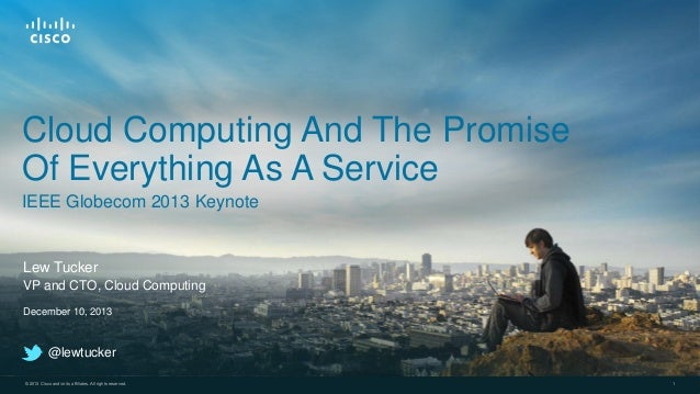 Cloud Computing And The Promise Of Everything As A Service IEEE Globecom 2013 Keynote  Lew Tucker VP and CTO, Cloud Comput...