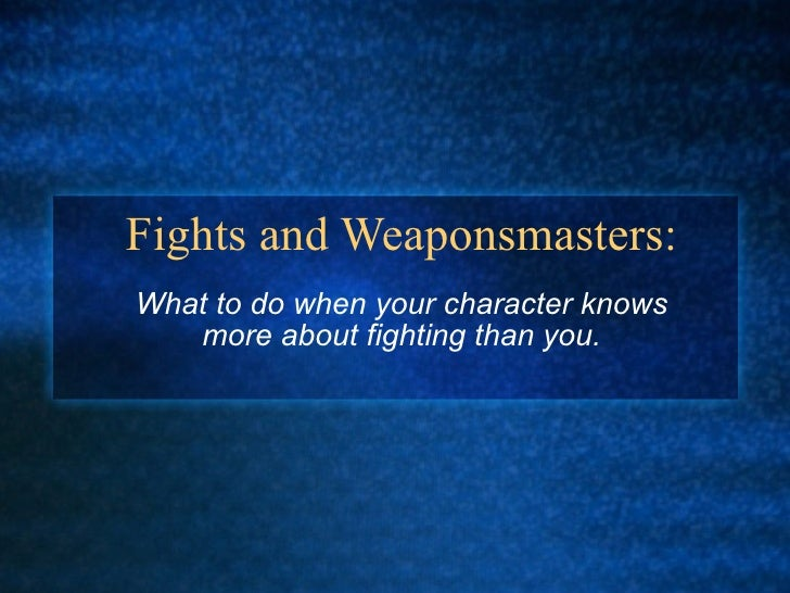 Fights and Weaponsmasters: What to do when your character knows more about fighting than you.