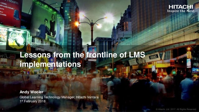 Lessons from the frontline of LMS implementations Andy Wooler Global Learning Technology Manager, Hitachi Vantara 1st Febr...