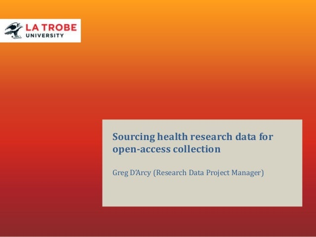Sourcing health research data for open-access collection Greg D'Arcy (Research Data Project Manager)