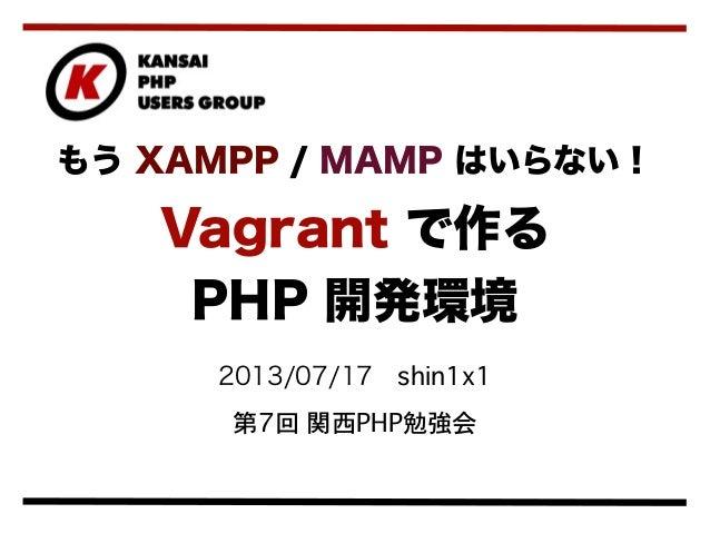 2013/07/17shin1x1 第7回 関西PHP勉強会 もう XAMPP / MAMP はいらない! Vagrant で作る PHP 開発環境