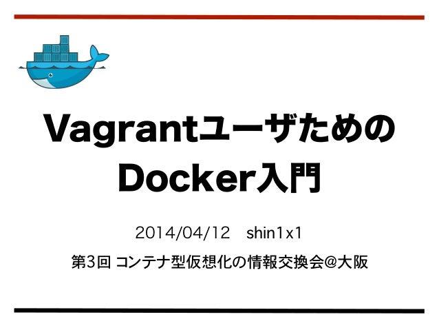 2014/04/12shin1x1 第3回 コンテナ型仮想化の情報交換会@大阪 Vagrantユーザための Docker入門