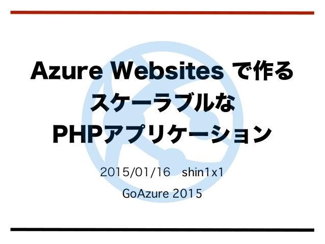 2015/01/16shin1x1 GoAzure 2015 Azure Websites で作る スケーラブルな PHPアプリケーション