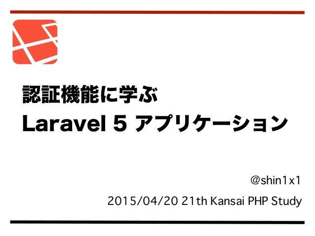 @shin1x1 2015/04/20 21th Kansai PHP Study 認証機能に学ぶ Laravel 5 アプリケーション