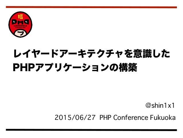 @shin1x1 2015/06/27 PHP Conference Fukuoka レイヤードアーキテクチャを意識した PHPアプリケーションの構築