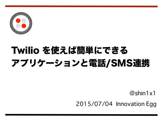 @shin1x1 2015/07/04 Innovation Egg Twilio を使えば簡単にできる アプリケーションと電話/SMS連携