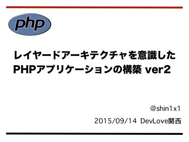 @shin1x1 2015/09/14 DevLove関西 レイヤードアーキテクチャを意識した PHPアプリケーションの構築 ver2