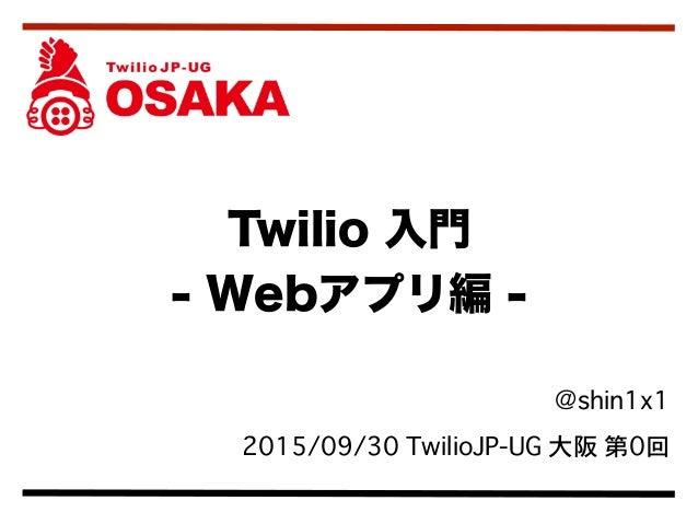 @shin1x1 2015/09/30 TwilioJP-UG 大阪 第0回 Twilio 入門 - Webアプリ編 -