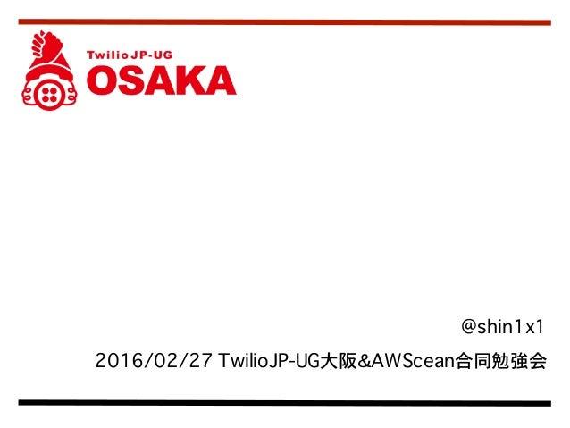 @shin1x1 2016/02/27 TwilioJP-UG大阪&AWScean合同勉強会 Twilio と Web アプリ 連携におけるセキュリティ