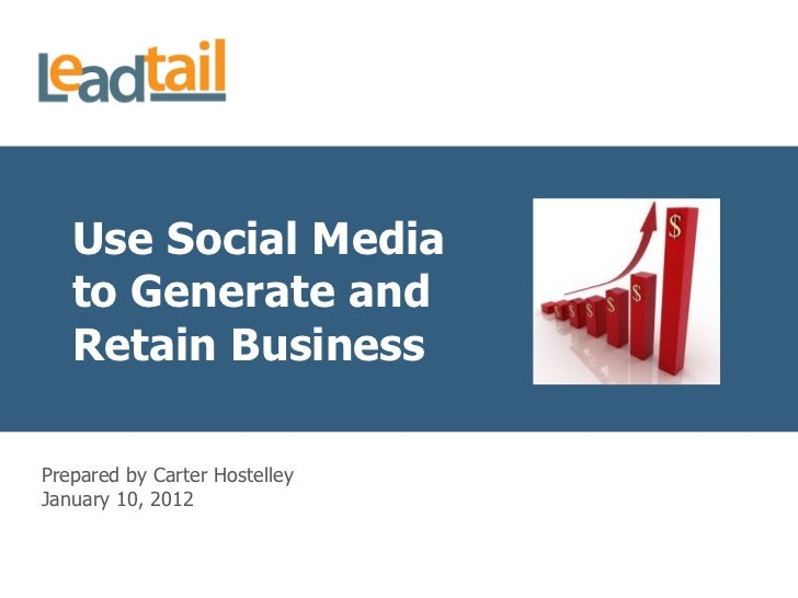Use Social Media   to Generate and   Retain BusinessPrepared by Carter HostelleyJanuary 10, 2012