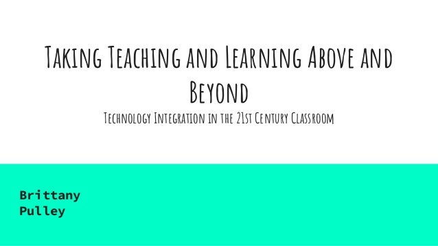 Taking Teaching and Learning Above and Beyond Technology Integration in the 21st Century Classroom Brittany Pulley
