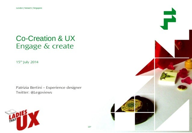 Co-creation & UX 15th July 2014 1 London | Norwich | Singapore Co-Creation & UX Engage & create 15th July 2014 Patrizia Be...
